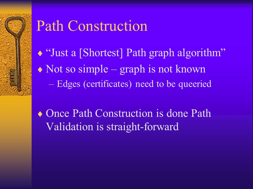 Path Construction  Just a [Shortest] Path graph algorithm  Not so simple – graph is not known –Edges (certificates) need to be queeried  Once Path Construction is done Path Validation is straight-forward