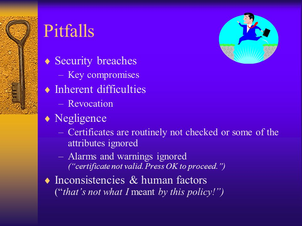 Pitfalls  Security breaches –Key compromises  Inherent difficulties –Revocation  Negligence –Certificates are routinely not checked or some of the attributes ignored –Alarms and warnings ignored ( certificate not valid.
