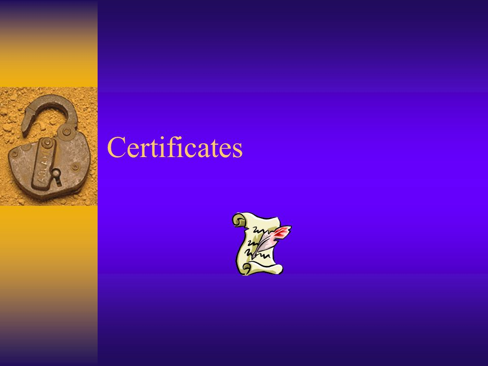 Certificate Policies  Certificate Policy – high level what is supported document  CPS – Certification Practice Statement – detailed, comprehensive, technical how policy is supported document  No agreement on the roles and meanings of the above  Might be not public; hard to enforce