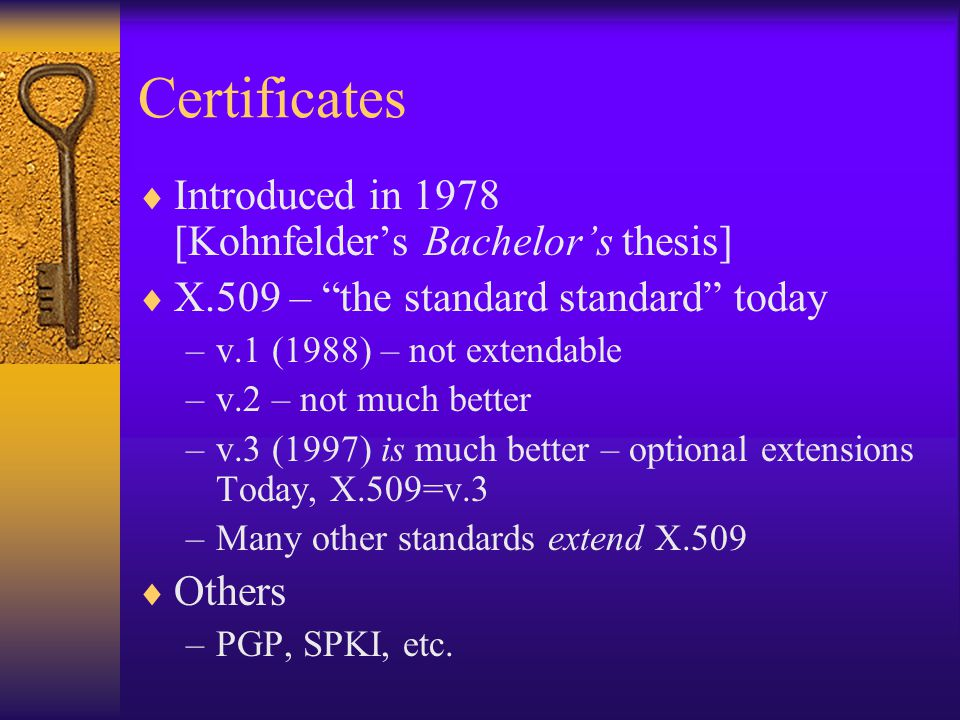 Certificates  Certificates  Signature –Certificates are implemented using Signatures  Certificates  Authentication –Authentication can be implemented using Certificates –Same for Authorization, etc.