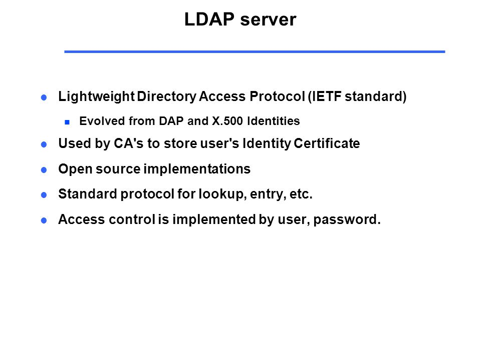 LDAP server l Lightweight Directory Access Protocol (IETF standard) n Evolved from DAP and X.500 Identities l Used by CA s to store user s Identity Certificate l Open source implementations l Standard protocol for lookup, entry, etc.