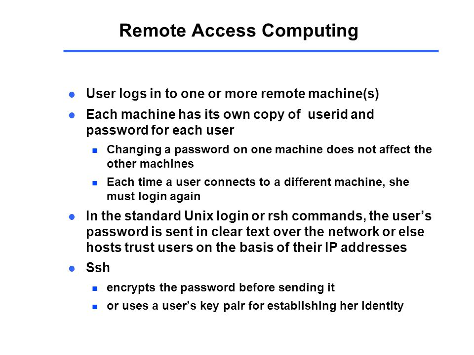 Remote Access Computing l User logs in to one or more remote machine(s) l Each machine has its own copy of userid and password for each user n Changing a password on one machine does not affect the other machines n Each time a user connects to a different machine, she must login again l In the standard Unix login or rsh commands, the user's password is sent in clear text over the network or else hosts trust users on the basis of their IP addresses l Ssh n encrypts the password before sending it n or uses a user's key pair for establishing her identity