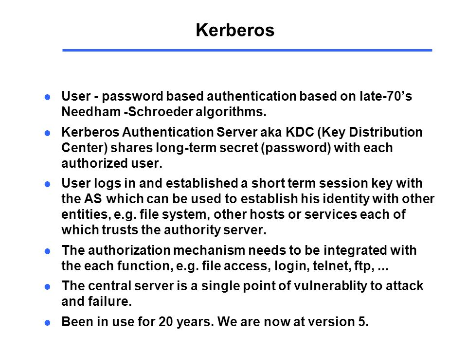 Kerberos l User - password based authentication based on late-70's Needham -Schroeder algorithms.
