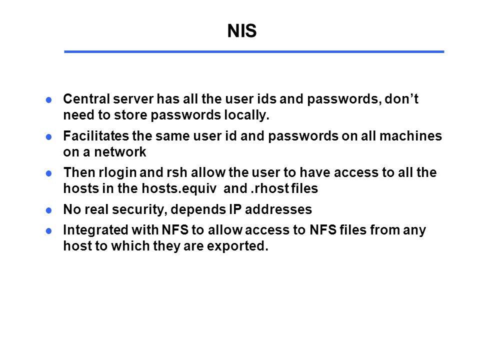 NIS l Central server has all the user ids and passwords, don't need to store passwords locally.