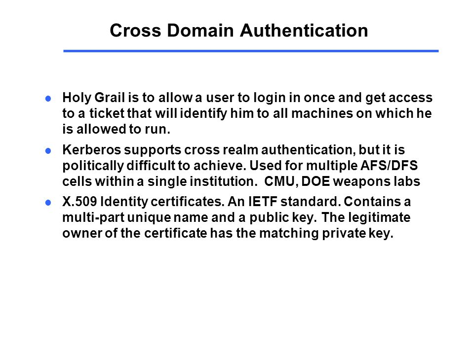 Cross Domain Authentication l Holy Grail is to allow a user to login in once and get access to a ticket that will identify him to all machines on which he is allowed to run.