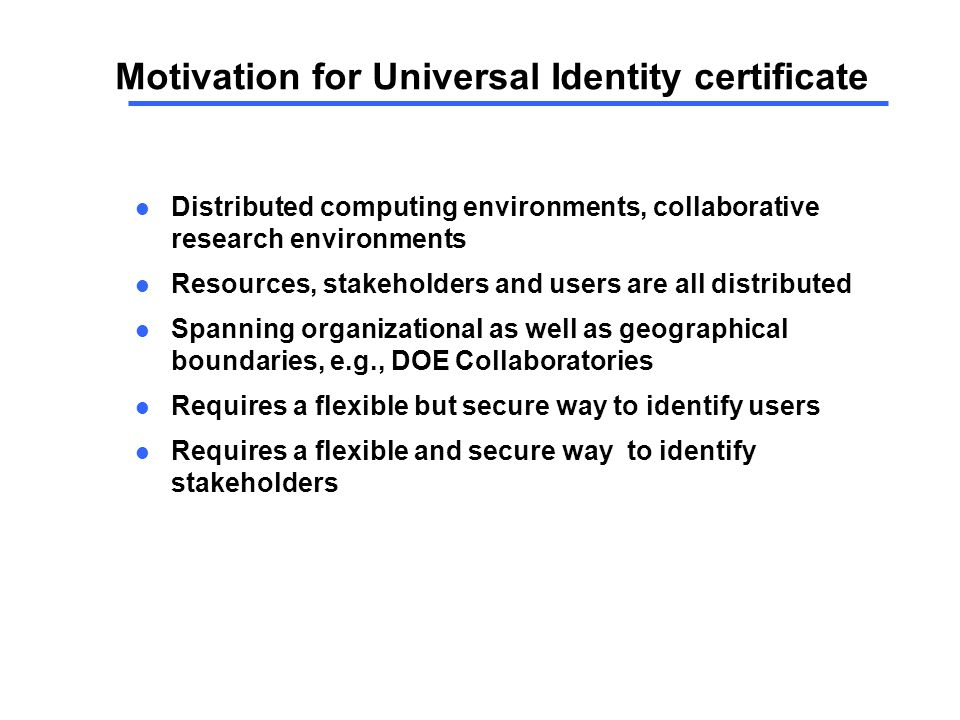 Motivation for Universal Identity certificate l Distributed computing environments, collaborative research environments l Resources, stakeholders and users are all distributed l Spanning organizational as well as geographical boundaries, e.g., DOE Collaboratories l Requires a flexible but secure way to identify users l Requires a flexible and secure way to identify stakeholders