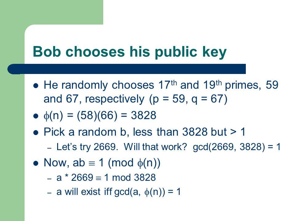 Bob chooses his public key He randomly chooses 17 th and 19 th primes, 59 and 67, respectively (p = 59, q = 67)  (n) = (58)(66) = 3828 Pick a random