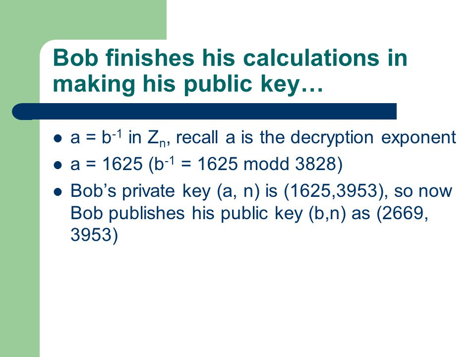 Bob finishes his calculations in making his public key… a = b -1 in Z n, recall a is the decryption exponent a = 1625 (b -1 = 1625 modd 3828) Bob's private key (a, n) is (1625,3953), so now Bob publishes his public key (b,n) as (2669, 3953)
