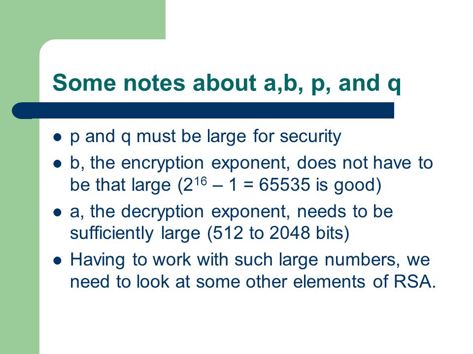 Some notes about a,b, p, and q p and q must be large for security b, the encryption exponent, does not have to be that large (2 16 – 1 = 65535 is good) a, the decryption exponent, needs to be sufficiently large (512 to 2048 bits) Having to work with such large numbers, we need to look at some other elements of RSA.