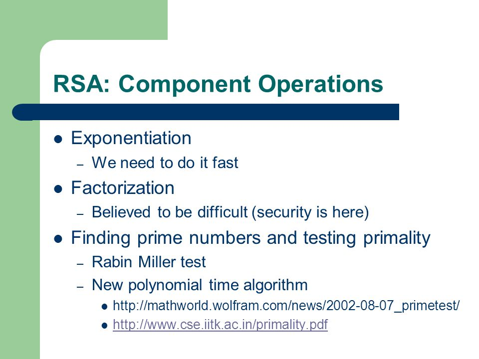 RSA: Component Operations Exponentiation – We need to do it fast Factorization – Believed to be difficult (security is here) Finding prime numbers and testing primality – Rabin Miller test – New polynomial time algorithm http://mathworld.wolfram.com/news/2002-08-07_primetest/ http://www.cse.iitk.ac.in/primality.pdf