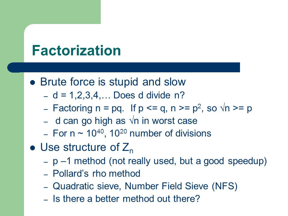Factorization Brute force is stupid and slow – d = 1,2,3,4,… Does d divide n.