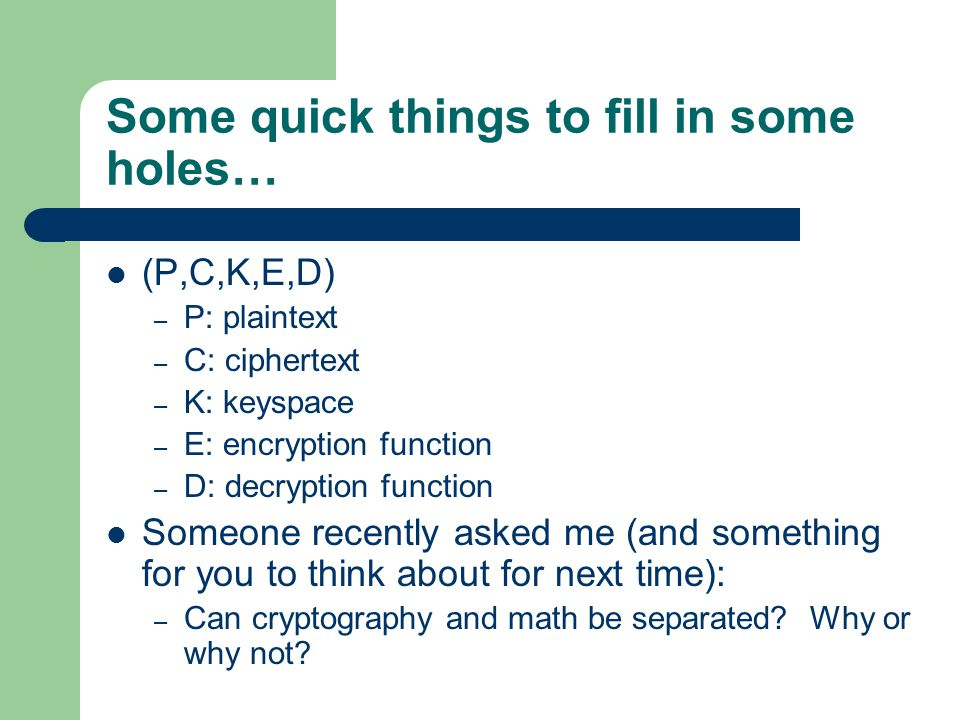 Some quick things to fill in some holes… (P,C,K,E,D) – P: plaintext – C: ciphertext – K: keyspace – E: encryption function – D: decryption function Someone recently asked me (and something for you to think about for next time): – Can cryptography and math be separated.