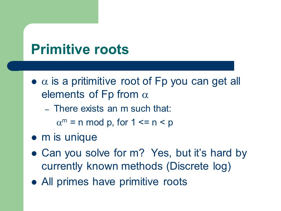 Primitive roots  is a pritimitive root of Fp you can get all elements of Fp from  – There exists an m such that:  m = n mod p, for 1 <= n < p m is unique Can you solve for m.