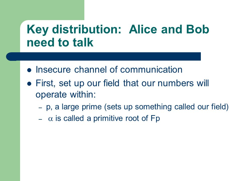 Key distribution: Alice and Bob need to talk Insecure channel of communication First, set up our field that our numbers will operate within: – p, a large prime (sets up something called our field) –  is called a primitive root of Fp