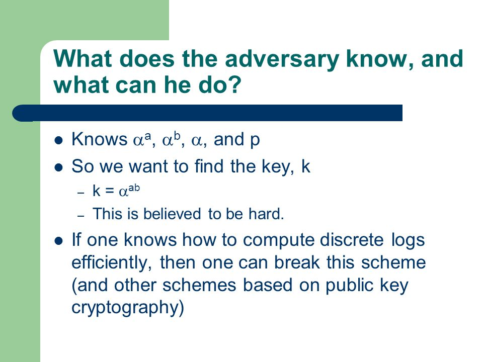 What does the adversary know, and what can he do? Knows  a,  b, , and p So we want to find the key, k – k =  ab – This is believed to be hard. If