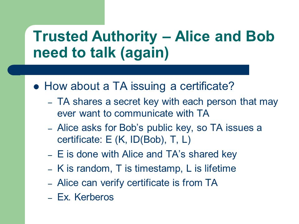 Trusted Authority – Alice and Bob need to talk (again) How about a TA issuing a certificate? – TA shares a secret key with each person that may ever w