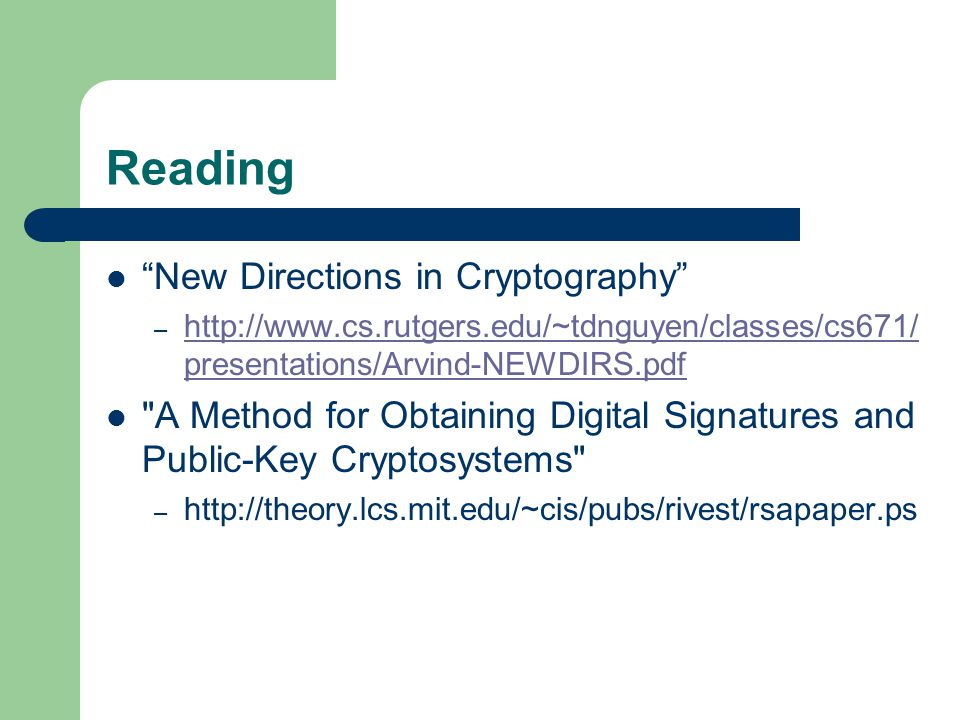 Reading New Directions in Cryptography – http://www.cs.rutgers.edu/~tdnguyen/classes/cs671/ presentations/Arvind-NEWDIRS.pdf http://www.cs.rutgers.edu/~tdnguyen/classes/cs671/ presentations/Arvind-NEWDIRS.pdf A Method for Obtaining Digital Signatures and Public-Key Cryptosystems – http://theory.lcs.mit.edu/~cis/pubs/rivest/rsapaper.ps