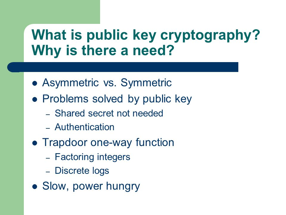 What is public key cryptography? Why is there a need? Asymmetric vs. Symmetric Problems solved by public key – Shared secret not needed – Authenticati