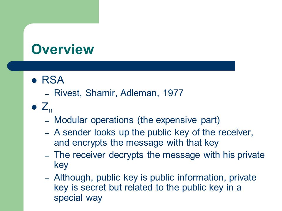 Overview RSA – Rivest, Shamir, Adleman, 1977 Z n – Modular operations (the expensive part) – A sender looks up the public key of the receiver, and encrypts the message with that key – The receiver decrypts the message with his private key – Although, public key is public information, private key is secret but related to the public key in a special way