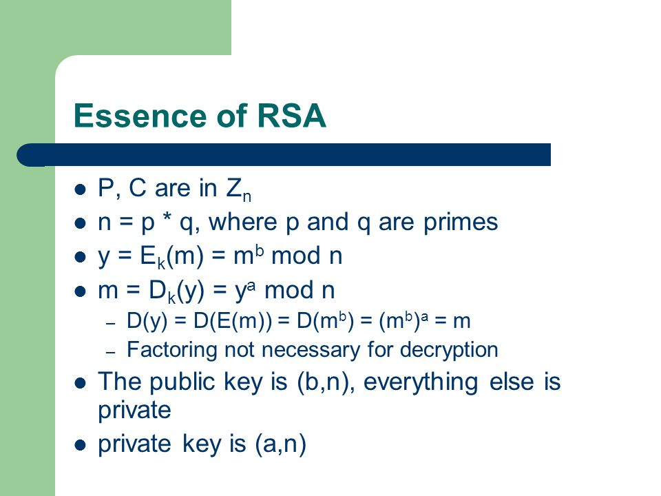 Essence of RSA P, C are in Z n n = p * q, where p and q are primes y = E k (m) = m b mod n m = D k (y) = y a mod n – D(y) = D(E(m)) = D(m b ) = (m b ) a = m – Factoring not necessary for decryption The public key is (b,n), everything else is private private key is (a,n)