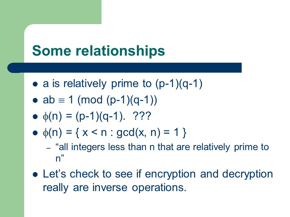 """Some relationships a is relatively prime to (p-1)(q-1) ab  1 (mod (p-1)(q-1))  (n) = (p-1)(q-1). ???  (n) = { x < n : gcd(x, n) = 1 } – """"all intege"""