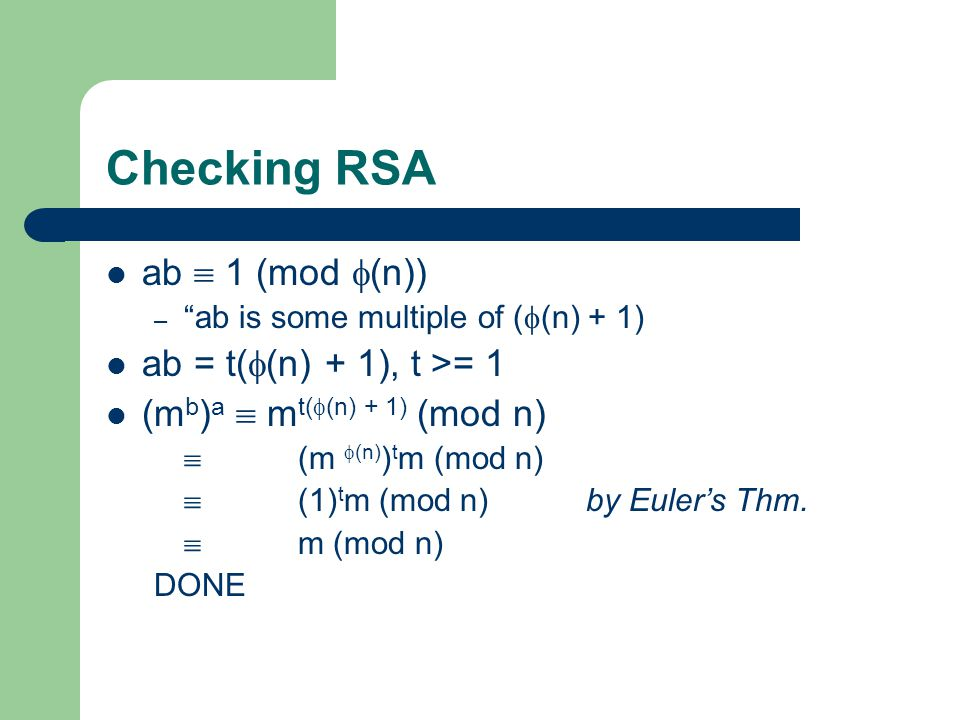 Checking RSA ab  1 (mod  (n)) – ab is some multiple of (  (n) + 1) ab = t(  (n) + 1), t >= 1 (m b ) a  m t(  (n) + 1) (mod n)  (m  (n) ) t m (mod n)  (1) t m (mod n)by Euler's Thm.