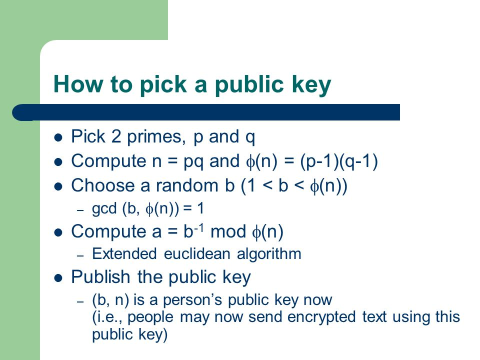 How to pick a public key Pick 2 primes, p and q Compute n = pq and  (n) = (p-1)(q-1) Choose a random b (1 < b <  (n)) – gcd (b,  (n)) = 1 Compute a = b -1 mod  (n) – Extended euclidean algorithm Publish the public key – (b, n) is a person's public key now (i.e., people may now send encrypted text using this public key)