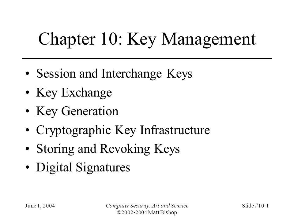 June 1, 2004Computer Security: Art and Science ©2002-2004 Matt Bishop Slide #10-32 Key Generation Goal: generate keys that are difficult to guess Problem statement: given a set of K potential keys, choose one randomly –Equivalent to selecting a random number between 0 and K–1 inclusive Why is this hard: generating random numbers –Actually, numbers are usually pseudo-random, that is, generated by an algorithm