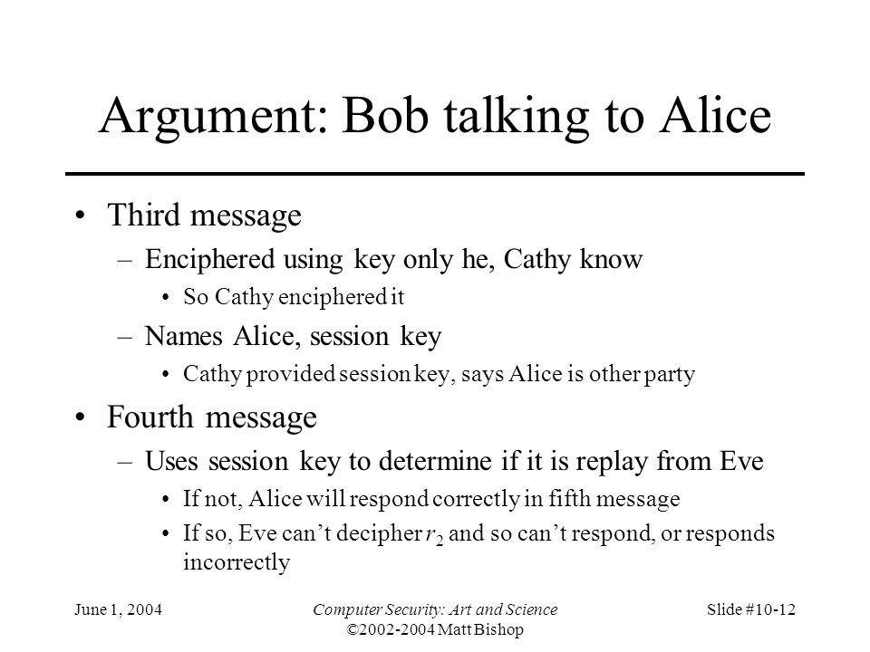 June 1, 2004Computer Security: Art and Science ©2002-2004 Matt Bishop Slide #10-12 Argument: Bob talking to Alice Third message –Enciphered using key