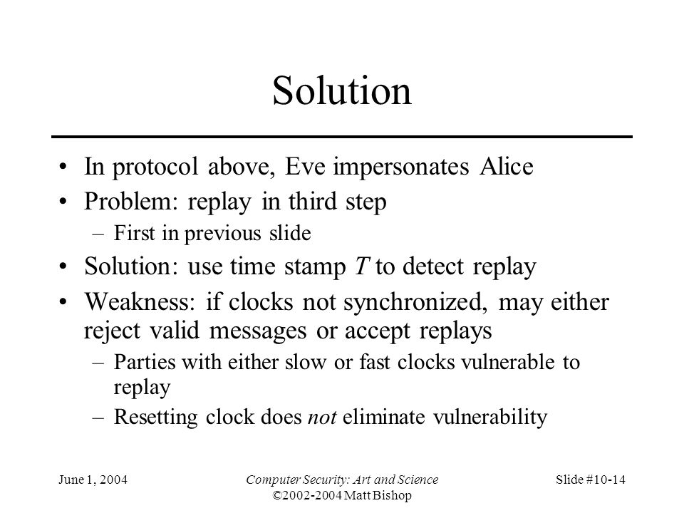 June 1, 2004Computer Security: Art and Science ©2002-2004 Matt Bishop Slide #10-14 Solution In protocol above, Eve impersonates Alice Problem: replay