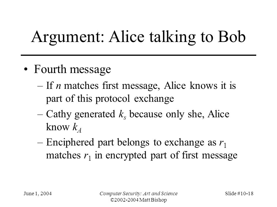 June 1, 2004Computer Security: Art and Science ©2002-2004 Matt Bishop Slide #10-18 Argument: Alice talking to Bob Fourth message –If n matches first m