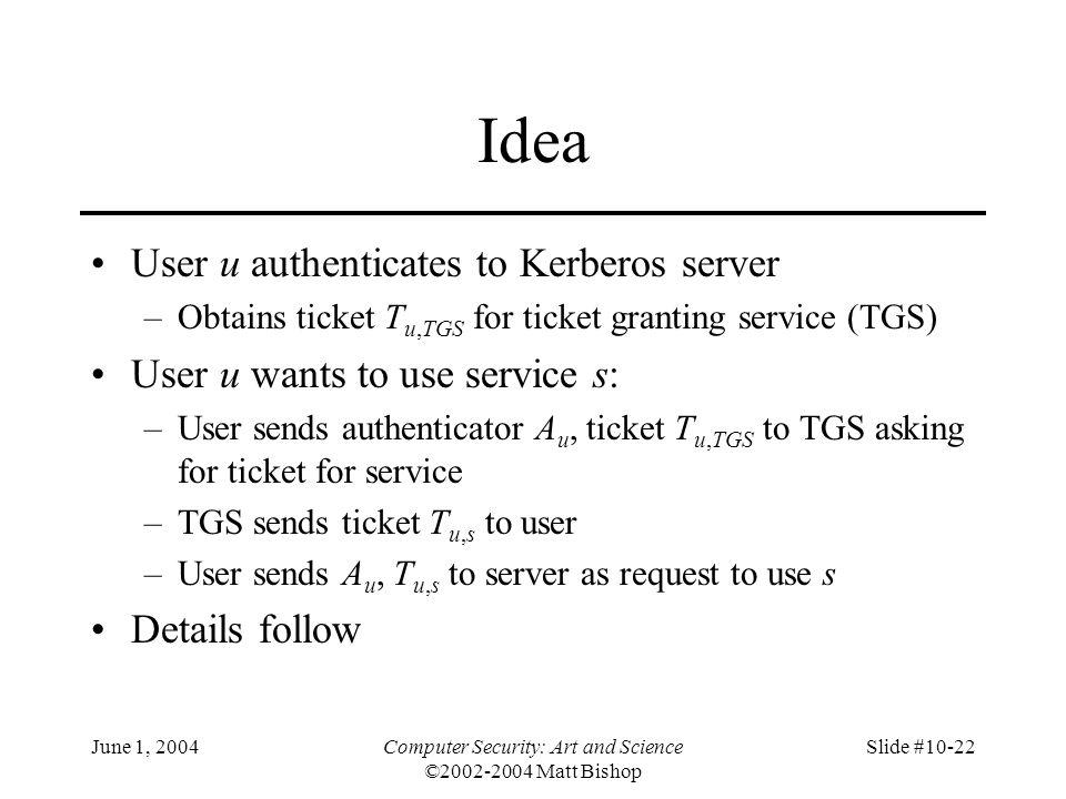 June 1, 2004Computer Security: Art and Science ©2002-2004 Matt Bishop Slide #10-22 Idea User u authenticates to Kerberos server –Obtains ticket T u,TG