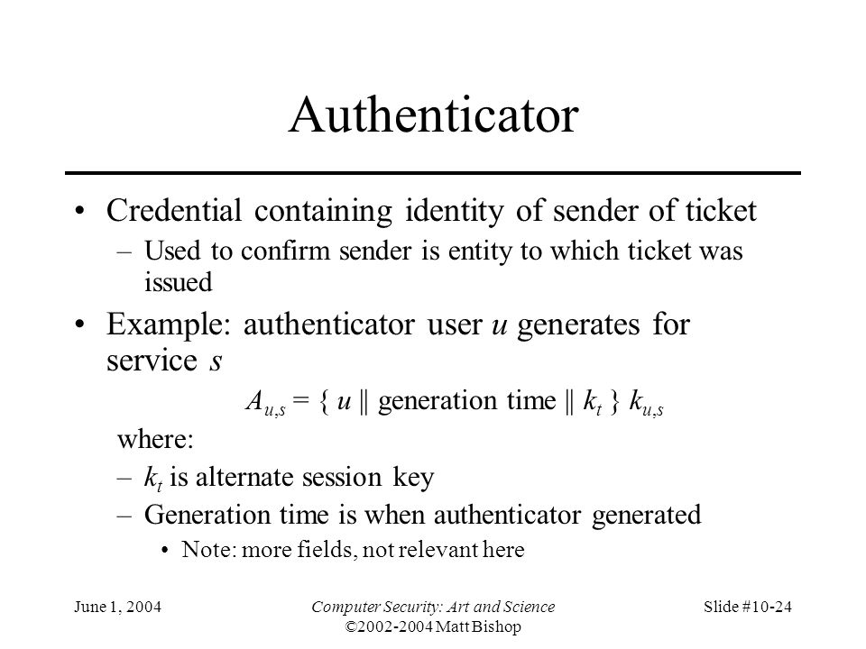 June 1, 2004Computer Security: Art and Science ©2002-2004 Matt Bishop Slide #10-24 Authenticator Credential containing identity of sender of ticket –U