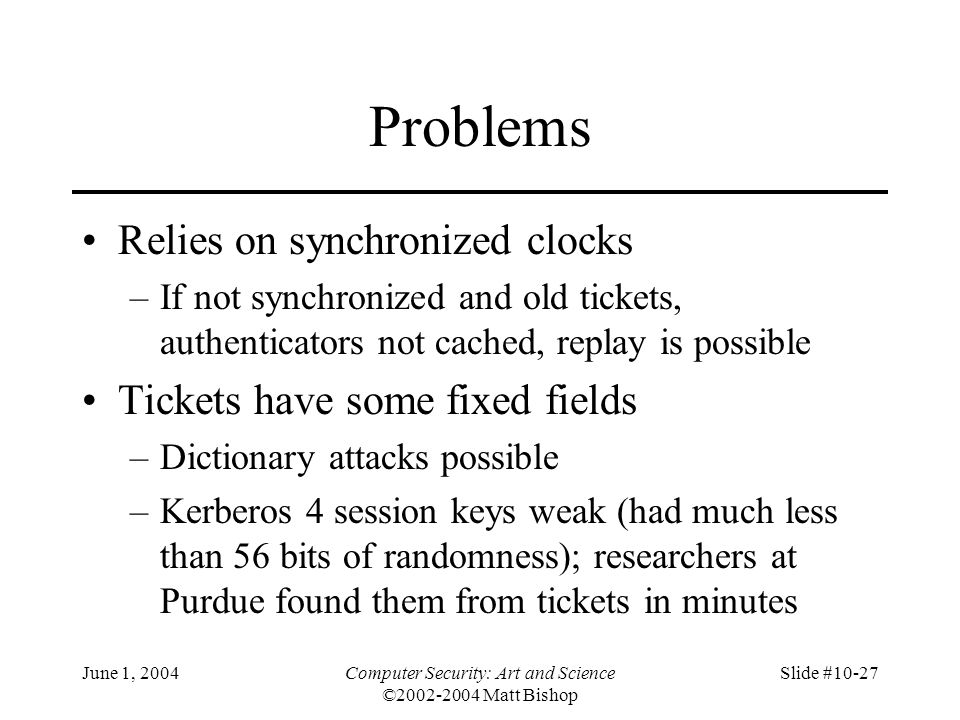 June 1, 2004Computer Security: Art and Science ©2002-2004 Matt Bishop Slide #10-27 Problems Relies on synchronized clocks –If not synchronized and old