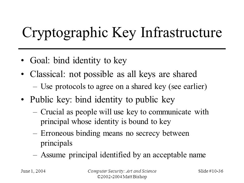 June 1, 2004Computer Security: Art and Science ©2002-2004 Matt Bishop Slide #10-36 Cryptographic Key Infrastructure Goal: bind identity to key Classic