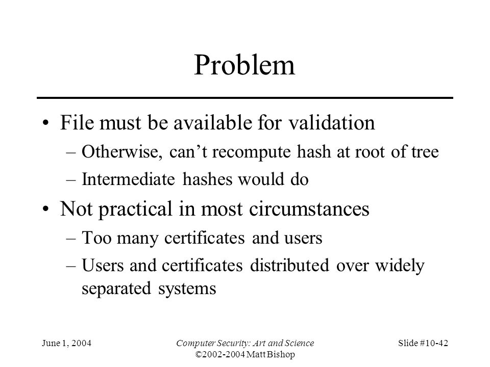 June 1, 2004Computer Security: Art and Science ©2002-2004 Matt Bishop Slide #10-42 Problem File must be available for validation –Otherwise, can't rec
