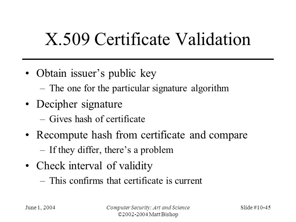 June 1, 2004Computer Security: Art and Science ©2002-2004 Matt Bishop Slide #10-45 X.509 Certificate Validation Obtain issuer's public key –The one fo