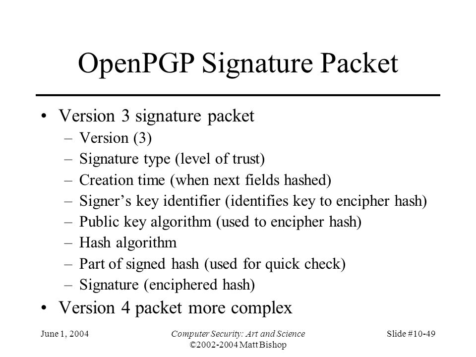 June 1, 2004Computer Security: Art and Science ©2002-2004 Matt Bishop Slide #10-49 OpenPGP Signature Packet Version 3 signature packet –Version (3) –S