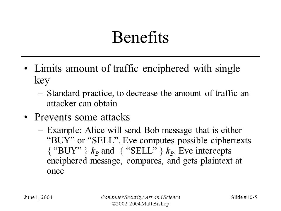 June 1, 2004Computer Security: Art and Science ©2002-2004 Matt Bishop Slide #10-6 Key Exchange Algorithms Goal: Alice, Bob get shared key –Key cannot be sent in clear Attacker can listen in Key can be sent enciphered, or derived from exchanged data plus data not known to an eavesdropper –Alice, Bob may trust third party –All cryptosystems, protocols publicly known Only secret data is the keys, ancillary information known only to Alice and Bob needed to derive keys Anything transmitted is assumed known to attacker