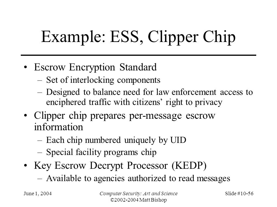 June 1, 2004Computer Security: Art and Science ©2002-2004 Matt Bishop Slide #10-56 Example: ESS, Clipper Chip Escrow Encryption Standard –Set of inter