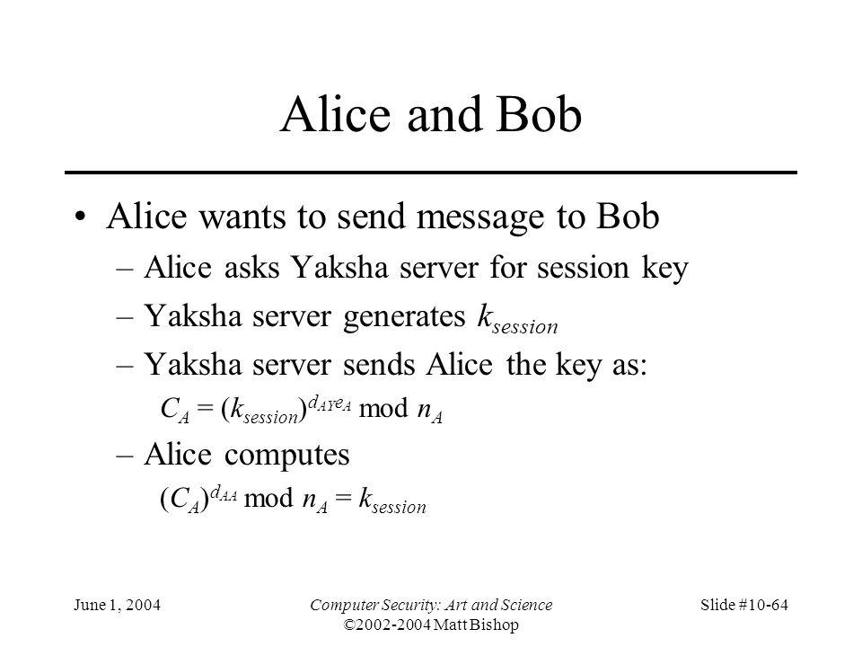 June 1, 2004Computer Security: Art and Science ©2002-2004 Matt Bishop Slide #10-64 Alice and Bob Alice wants to send message to Bob –Alice asks Yaksha