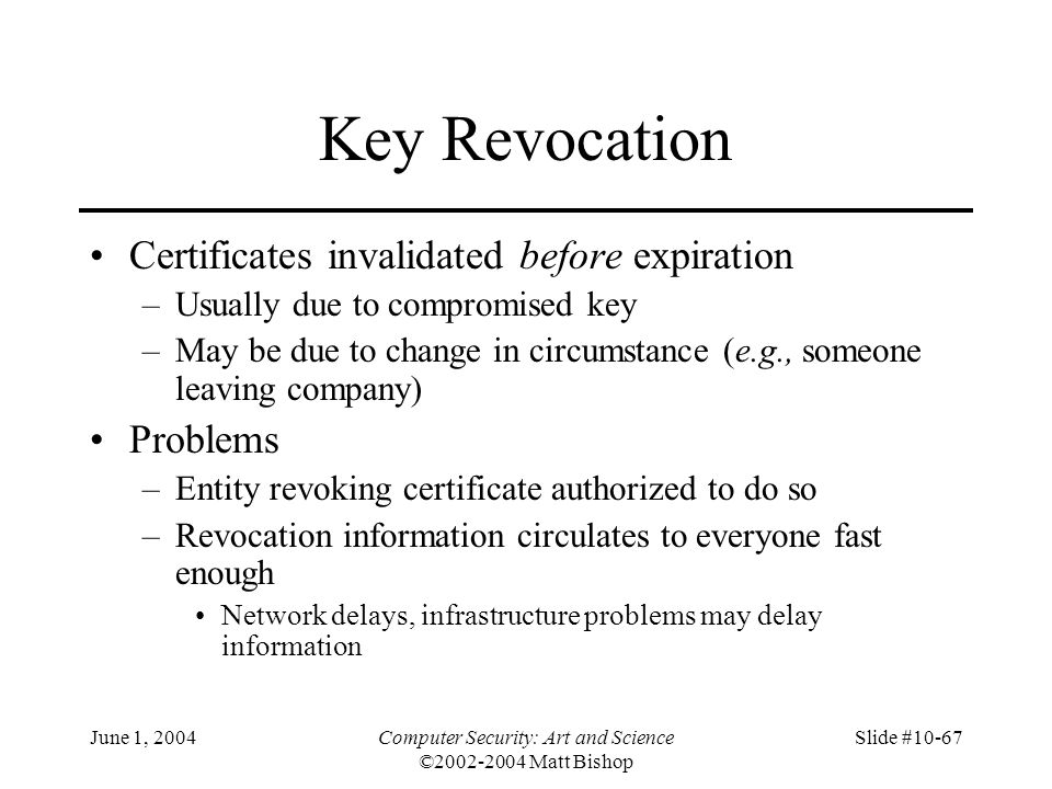 June 1, 2004Computer Security: Art and Science ©2002-2004 Matt Bishop Slide #10-67 Key Revocation Certificates invalidated before expiration –Usually