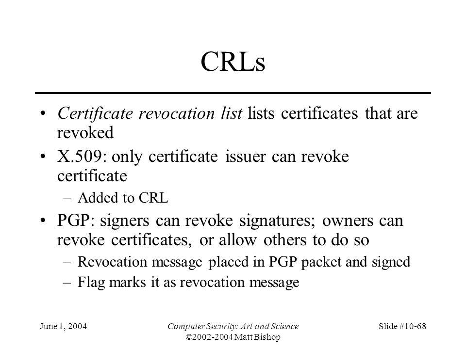 June 1, 2004Computer Security: Art and Science ©2002-2004 Matt Bishop Slide #10-68 CRLs Certificate revocation list lists certificates that are revoke