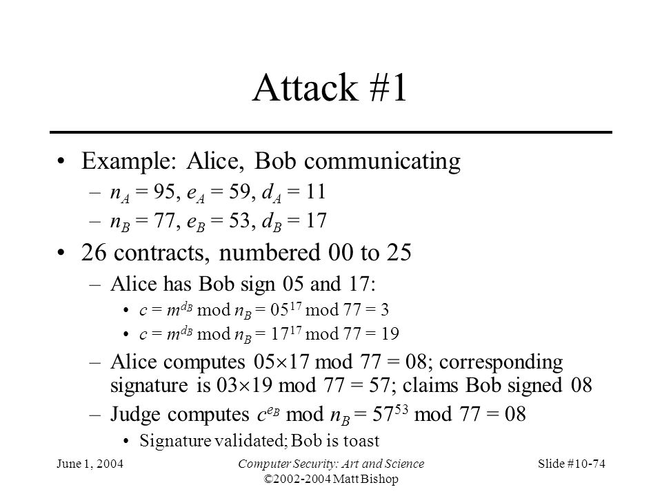 June 1, 2004Computer Security: Art and Science ©2002-2004 Matt Bishop Slide #10-74 Attack #1 Example: Alice, Bob communicating –n A = 95, e A = 59, d