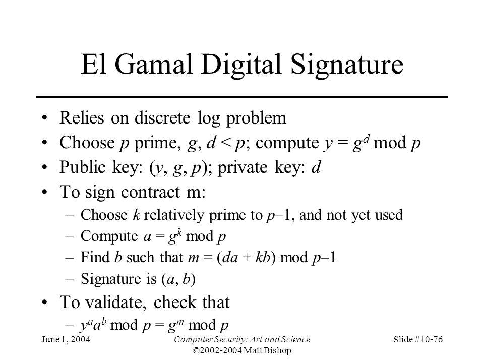 June 1, 2004Computer Security: Art and Science ©2002-2004 Matt Bishop Slide #10-76 El Gamal Digital Signature Relies on discrete log problem Choose p