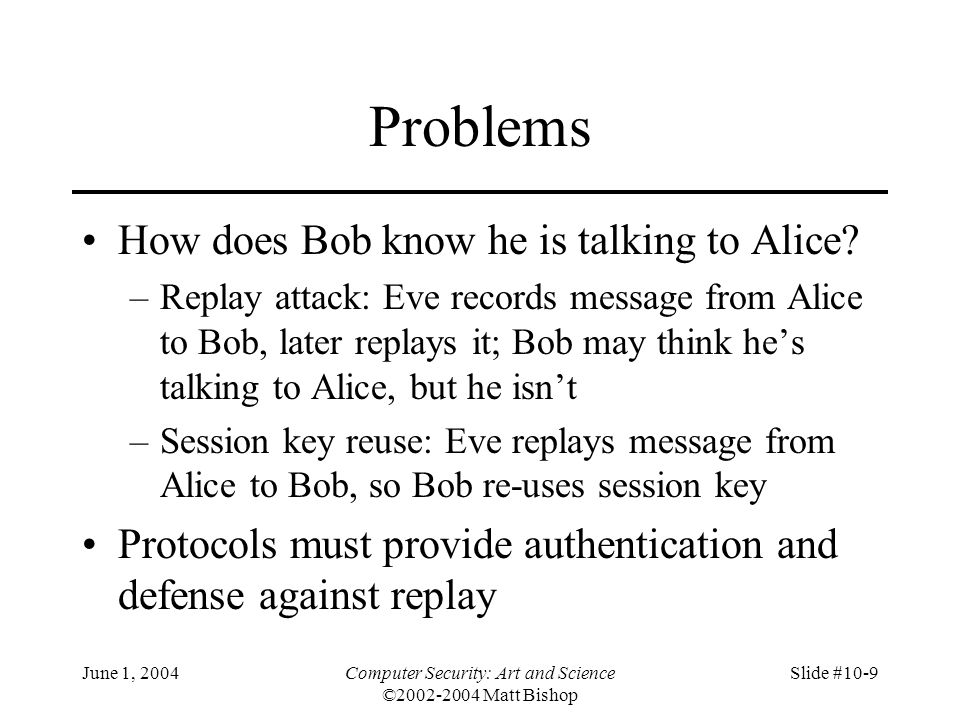 June 1, 2004Computer Security: Art and Science ©2002-2004 Matt Bishop Slide #10-20 Replay Attack Eve acquires old k s, message in third step –n    { r 1    k s } k A    { r 2    k s } k B Eve forwards appropriate part to Alice –Alice has no ongoing key exchange with Bob: n matches nothing, so is rejected –Alice has ongoing key exchange with Bob: n does not match, so is again rejected If replay is for the current key exchange, and Eve sent the relevant part before Bob did, Eve could simply listen to traffic; no replay involved