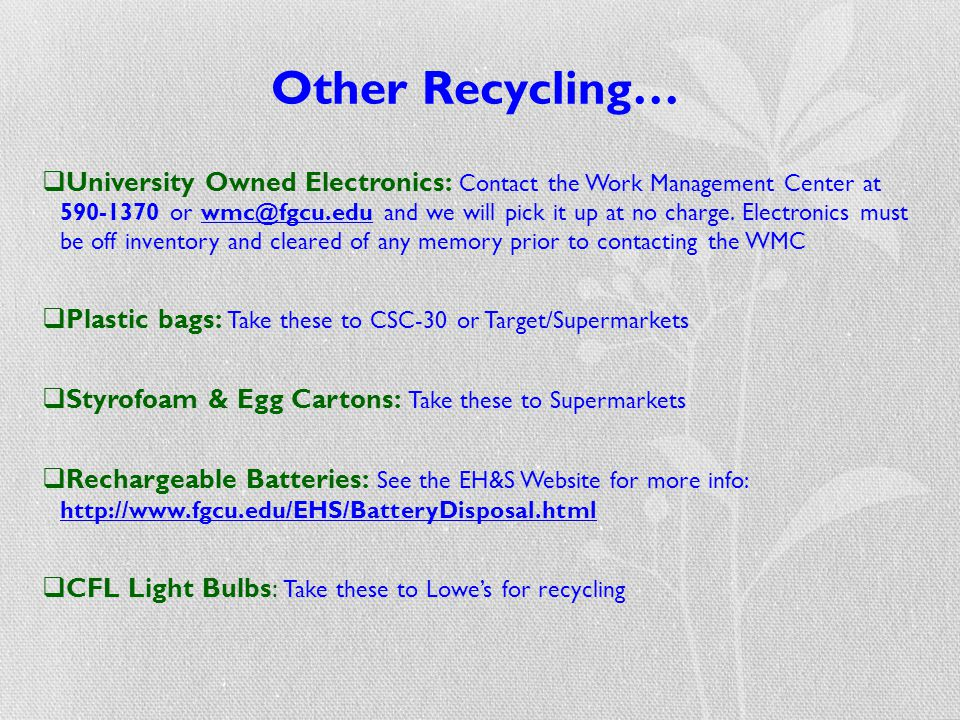 Other Recycling…  University Owned Electronics: Contact the Work Management Center at 590-1370 or wmc@fgcu.edu and we will pick it up at no charge. E