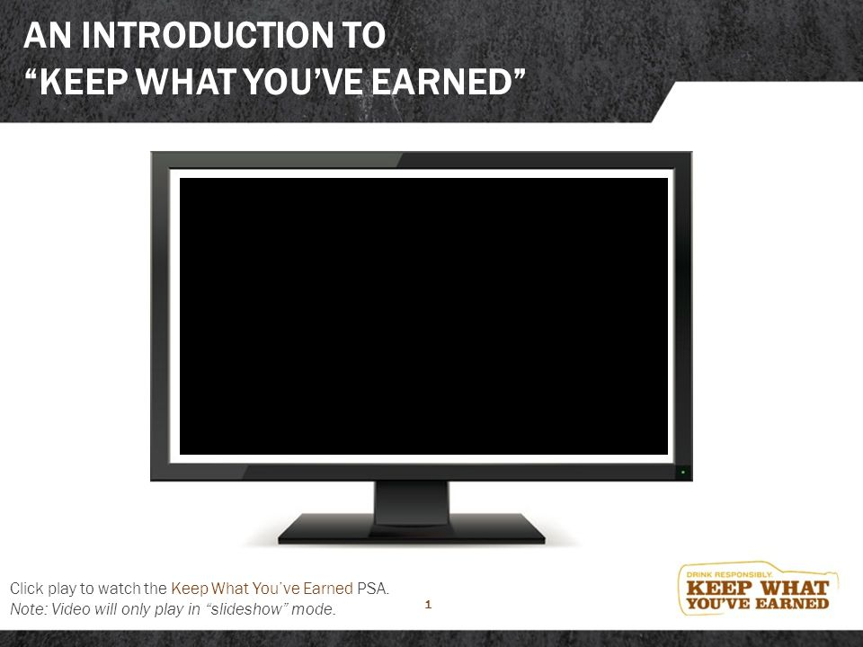 "1 AN INTRODUCTION TO ""KEEP WHAT YOU'VE EARNED"" Click play to watch the Keep What You've Earned PSA. Note: Video will only play in ""slideshow"" mode."