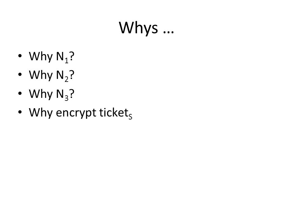 Why N 1 ? Why N 2 ? Why N 3 ? Why encrypt ticket S Whys …