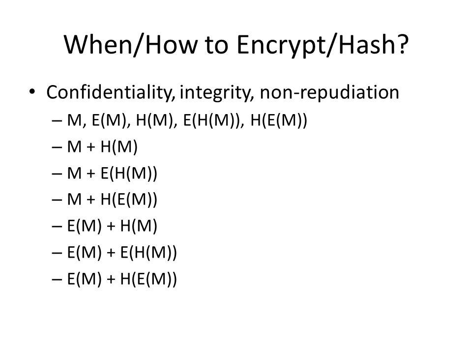 Confidentiality, integrity, non-repudiation – M, E(M), H(M), E(H(M)), H(E(M)) – M + H(M) – M + E(H(M)) – M + H(E(M)) – E(M) + H(M) – E(M) + E(H(M)) – E(M) + H(E(M)) When/How to Encrypt/Hash
